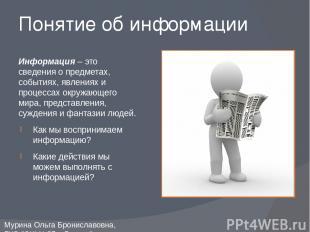 Понятие об информации Информация – это сведения о предметах, событиях, явлениях