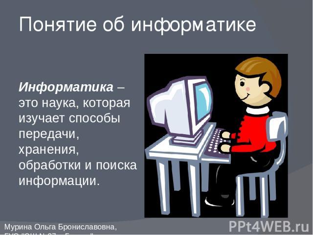 Информатика – это наука, которая изучает способы передачи, хранения, обработки и поиска информации. Понятие об информатике Мурина Ольга Брониславовна, ГУО