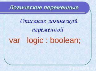 Логические переменные Описание логической переменной var logic : boolean;