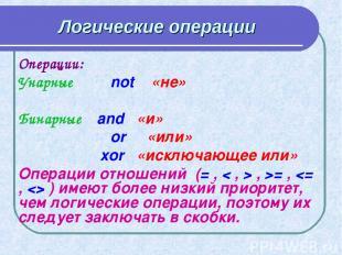 Логические операции Операции: Унарные not «не» Бинарные and «и» or «или» xor «ис