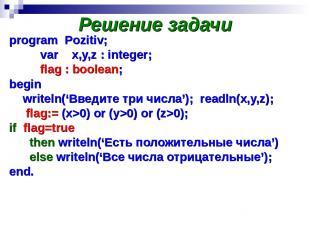 Решение задачи program Pozitiv; var x,y,z : integer; flag : boolean; begin write