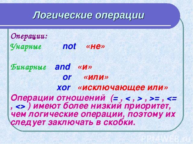 Логические операции Операции: Унарные not «не» Бинарные and «и» or «или» xor «исключающее или» Операции отношений (= , < , > , >= ,