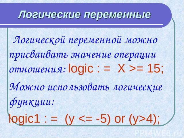 Логические переменные Логической переменной можно присваивать значение операции отношения: logic : = X >= 15; Можно использовать логические функции: logic1 : = (y 4);