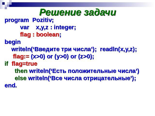 Решение задачи program Pozitiv; var x,y,z : integer; flag : boolean; begin writeln('Введите три числа'); readln(x,y,z); flag:= (x>0) or (y>0) or (z>0); if flag=true then writeln('Есть положительные числа') else writeln('Все числа отрицательные'); end.