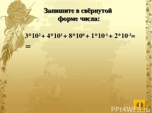 Запишите в свёрнутой форме числа: 3*102 + 4*101 + 8*100 + 1*10-1 + 2*10-2= =