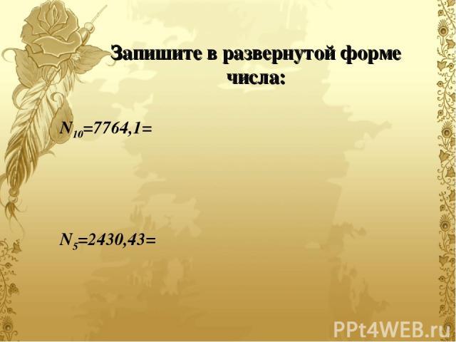 Запишите в развернутой форме числа: N10=7764,1= N5=2430,43=