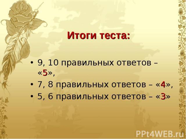 9, 10 правильных ответов – «5», 7, 8 правильных ответов – «4», 5, 6 правильных ответов – «3» Итоги теста: