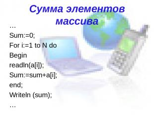 Сумма элементов массива … Sum:=0; For i:=1 to N do Begin readln(a[i]); Sum:=sum+