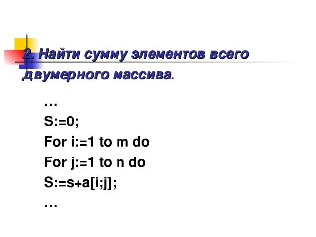 2. Найти сумму элементов всего двумерного массива. … S:=0; For i:=1 to m do For j:=1 to n do S:=s+a[i;j]; …