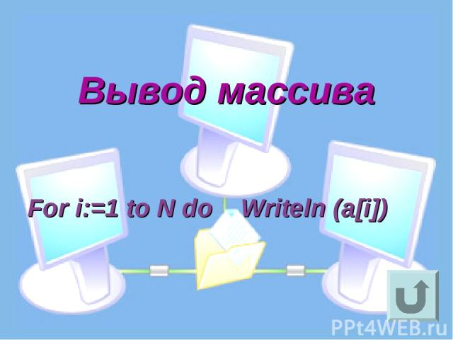 Вывод массива For i:=1 to N do Writeln (a[i])
