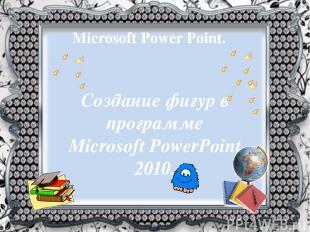 Microsoft Power Point. Создание фигур в программе MicrosoftPowerPoint 2010.