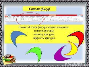Стили фигур В окне «Стили фигур» можно изменить: контур фигуры; заливку фигуры;