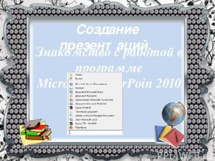 Создание презентаций. Знакомство с работой в программе MicrosoftPowerPoin 2010