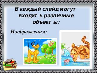Изображения; В каждый слайд могут входить различные объекты: