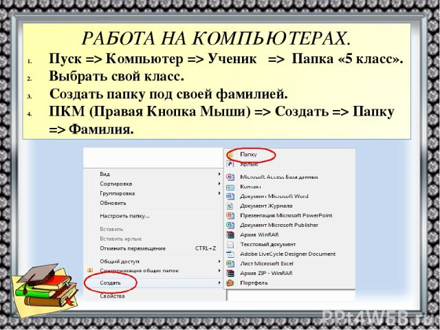РАБОТА НА КОМПЬЮТЕРАХ. Пуск=> Компьютер => Ученик => Папка «5 класс». Выбрать свой класс. Создать папку под своей фамилией. ПКМ (Правая Кнопка Мыши) => Создать => Папку => Фамилия.