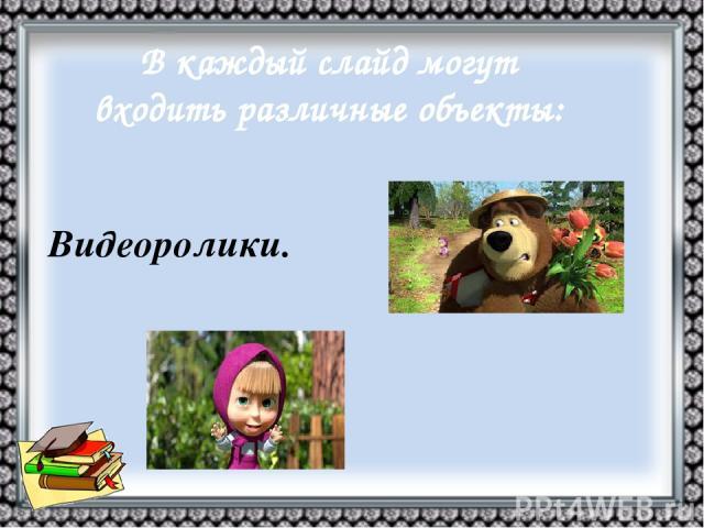 В каждый слайд могут входить различные объекты: Видеоролики.