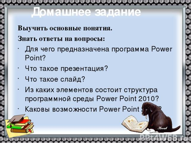 Выучить основные понятия. Знать ответы на вопросы: Для чего предназначена программа Power Point? Что такое презентация? Что такое слайд? Из каких элементов состоит структура программной среды Power Point 2010? Каковы возможности Power Point 2010? До…
