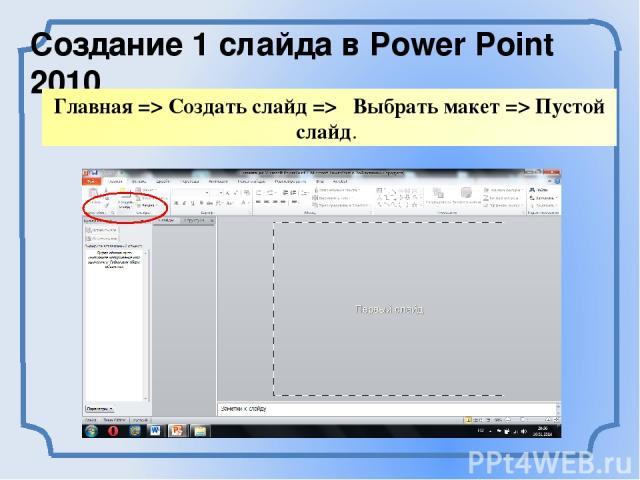 Создание 1 слайда в Power Point 2010 Главная => Создать слайд=> Выбрать макет => Пустой слайд.
