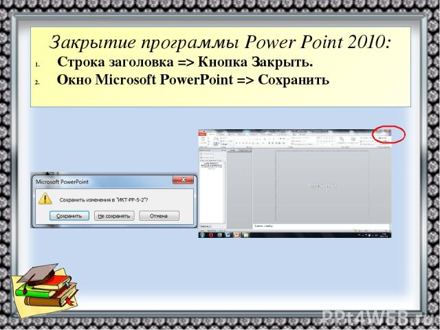 Закрытие программы Power Point 2010: Строка заголовка => Кнопка Закрыть. Окно Microsoft PowerPoint => Сохранить