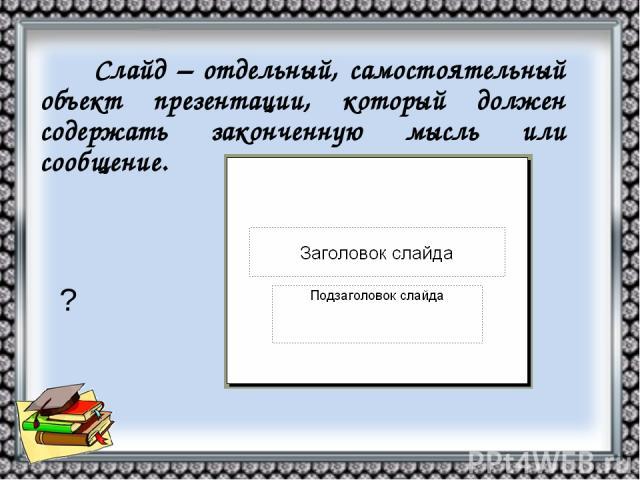 Слайд – отдельный, самостоятельный объект презентации, который должен содержать законченную мысль или сообщение. ?