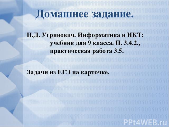 Домашнее задание. Н.Д. Угринович. Информатика и ИКТ: учебник для 9 класса. П. 3.4.2., практическая работа 3.5. Задачи из ЕГЭ на карточке.