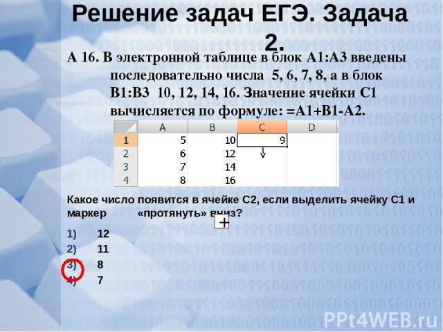 А 16. В электронной таблице в блок А1:А3 введены последовательно числа 5, 6, 7, 8, а в блок В1:В3 10, 12, 14, 16. Значение ячейки С1 вычисляется по формуле: =А1+В1-А2. Какое число появится в ячейке С2, если выделить ячейку С1 и маркер «протянуть» вн…