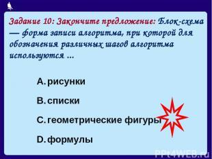 Задание 10: Закончите предложение: Блок-схема — форма записи алгоритма, при кото