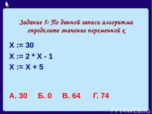 Задание 5: По данной записи алгоритма определите значение переменной х Х := 30 Х