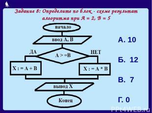 Задание 8: Определите по блок - схеме результат алгоритма при А = 2, В = 5 А. 10