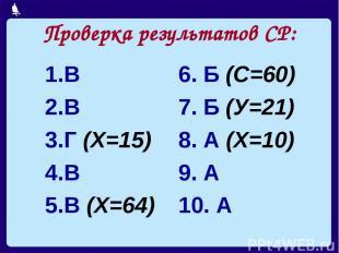 Проверка результатов СР: В В Г (Х=15) В В (Х=64) 6. Б (С=60) 7. Б (У=21) 8. А (Х