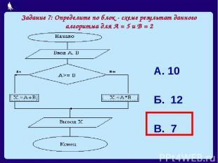 Задание 7: Определите по блок - схеме результат данного алгоритма для А = 5 и В
