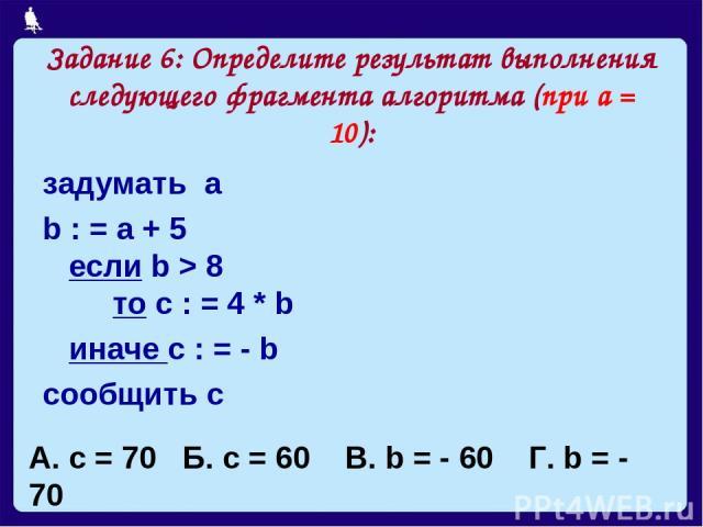 Задание 6: Определите результат выполнения следующего фрагмента алгоритма (при а = 10): задумать а b : = a + 5 если b > 8 то с : = 4 * b иначе с : = - b сообщить с А. с = 70 Б. с = 60 В. b = - 60 Г. b = - 70