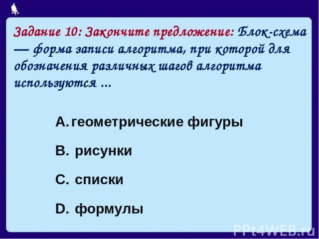 Задание 10: Закончите предложение: Блок-схема — форма записи алгоритма, при которой для обозначения различных шагов алгоритма используются ... геометрические фигуры рисунки списки формулы