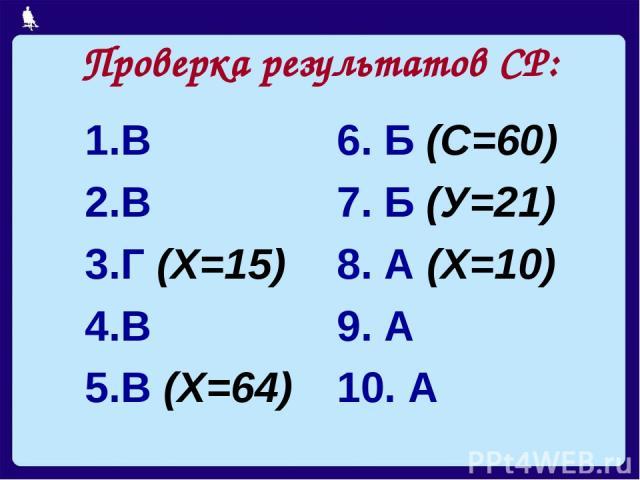 Проверка результатов СР: В В Г (Х=15) В В (Х=64) 6. Б (С=60) 7. Б (У=21) 8. А (Х=10) 9. А 10. А