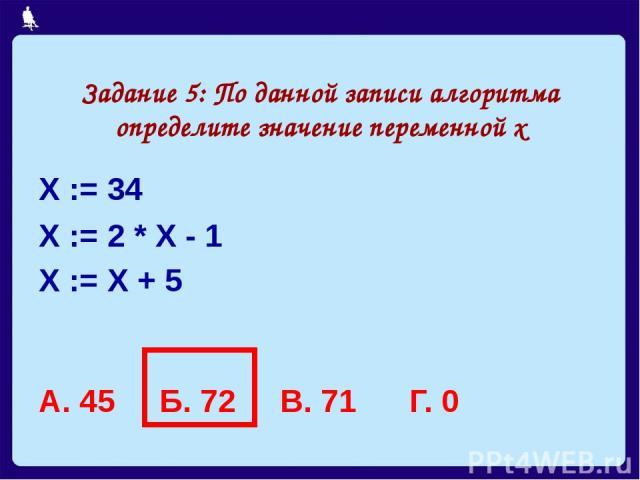 Задание 5: По данной записи алгоритма определите значение переменной х Х := 34 Х := 2 * Х - 1 Х := Х + 5 А. 45 Б. 72 В. 71 Г. 0