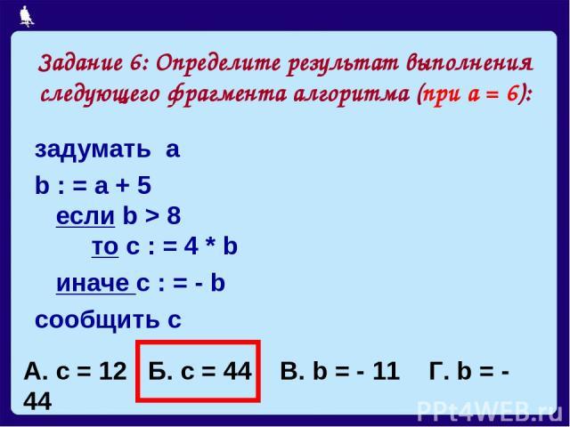 Задание 6: Определите результат выполнения следующего фрагмента алгоритма (при а = 6): задумать а b : = a + 5 если b > 8 то с : = 4 * b иначе с : = - b сообщить с А. с = 12 Б. с = 44 В. b = - 11 Г. b = - 44