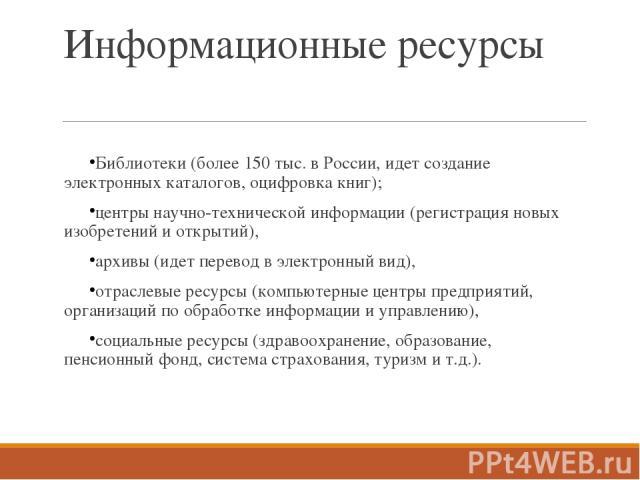 Информационные ресурсы Библиотеки (более 150 тыс. в России, идет создание электронных каталогов, оцифровка книг); центры научно-технической информации (регистрация новых изобретений и открытий), архивы (идет перевод в электронный вид), отраслевые ре…