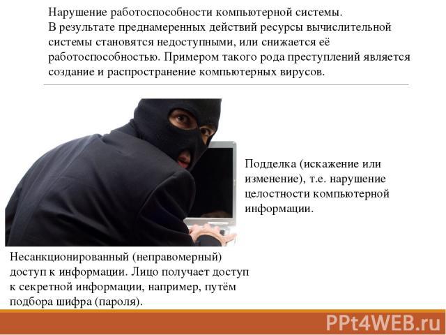 Несанкционированный (неправомерный) доступ к информации. Лицо получает доступ к секретной информации, например, путём подбора шифра (пароля). Нарушение работоспособности компьютерной системы. В результате преднамеренных действий ресурсы вычислительн…