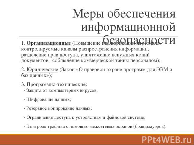 Меры обеспечения информационной безопасности 1. Организационные (Повышение квалификации персонала, контролируемые каналы распространения информации, разделение прав доступа, уничтожение ненужных копий документов, соблюдение коммерческой тайны персон…