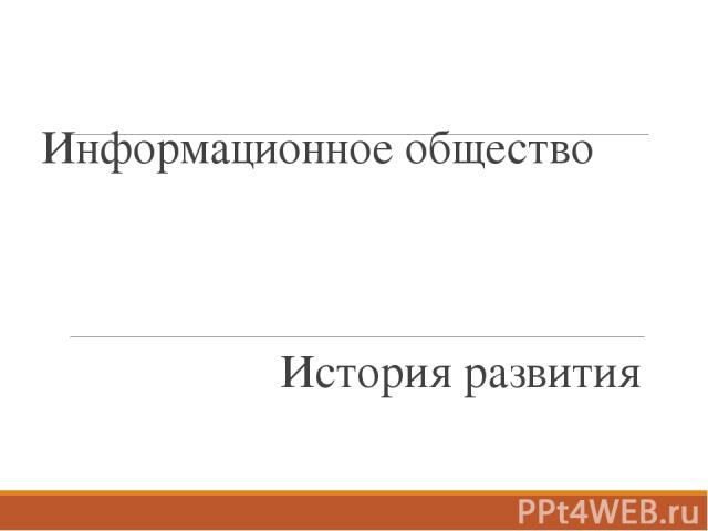 Информационное общество История развития Тема нашего сегодняшнего занятия: «Информационное общество. История развития»