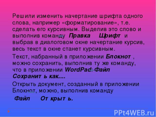 Решили изменить начертание шрифта одного слова, например «форматирование», т.е. сделать его курсивным. Выделив это слово и выполнив команду Правка Шрифт и выбрав в диалоговом окне начертание курсив, весь текст в окне станет курсивным. Текст, набранн…