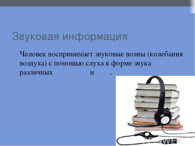 Звуковая информация Человек воспринимает звуковые волны (колебания воздуха) с помощью слуха в форме звука различных громкости и тона.
