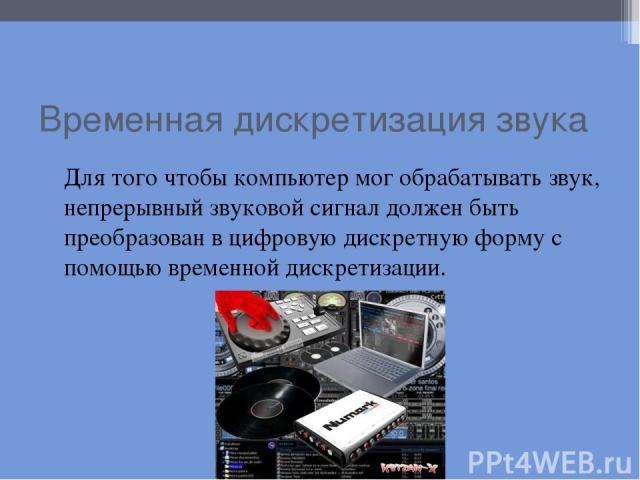 Временная дискретизация звука Для того чтобы компьютер мог обрабатывать звук, непрерывный звуковой сигнал должен быть преобразован в цифровую дискретную форму с помощью временной дискретизации.