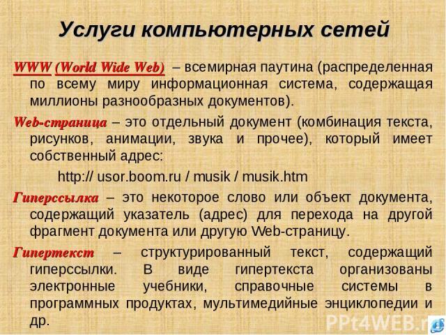 Услуги компьютерных сетей WWW (World Wide Web) – всемирная паутина (распределенная по всему миру информационная система, содержащая миллионы разнообразных документов). Web-страница – это отдельный документ (комбинация текста, рисунков, анимации, зву…