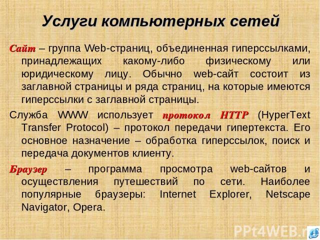 Услуги компьютерных сетей Сайт – группа Web-страниц, объединенная гиперссылками, принадлежащих какому-либо физическому или юридическому лицу. Обычно web-сайт состоит из заглавной страницы и ряда страниц, на которые имеются гиперссылки с заглавной ст…