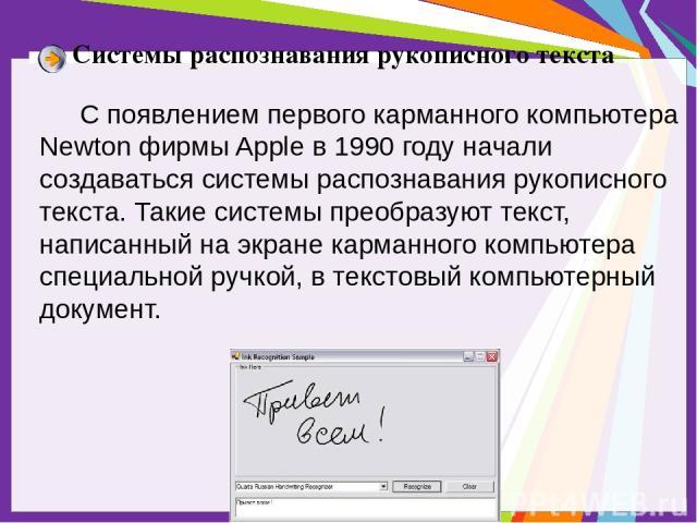 Системы распознавания рукописного текста С появлением первого карманного компьютера Newton фирмы Apple в 1990 году начали создаваться системы распознавания рукописного текста. Такие системы преобразуют текст, написанный на экране карманного компьюте…