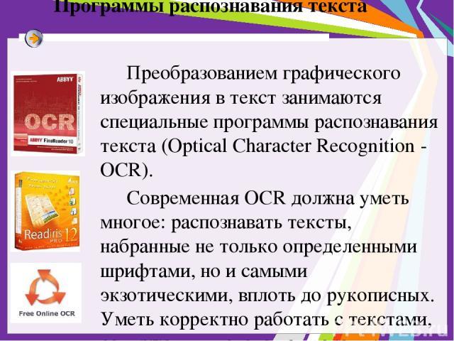 Программы распознавания текста Преобразованием графического изображения в текст занимаются специальные программы распознавания текста (Optical Character Recognition - OCR). Современная OCR должна уметь многое: распознавать тексты, набранные не тольк…