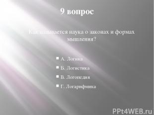 9 вопрос Как называется наука о законах и формах мышления? А. Логика Б. Логистик