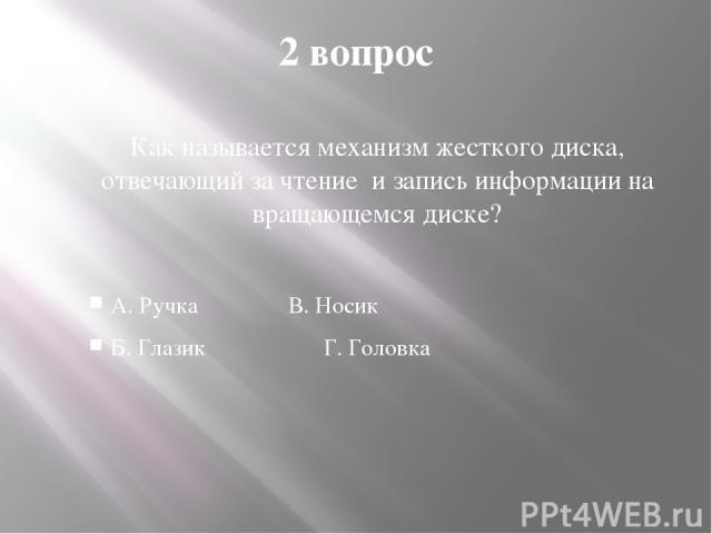 2 вопрос Как называется механизм жесткого диска, отвечающий за чтение и запись информации на вращающемся диске? А. Ручка В. Носик Б. Глазик Г. Головка