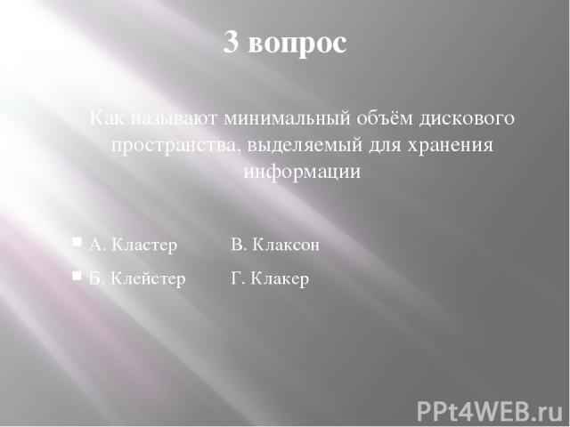 3 вопрос Как называют минимальный объём дискового пространства, выделяемый для хранения информации А. Кластер В. Клаксон Б. Клейстер Г. Клакер